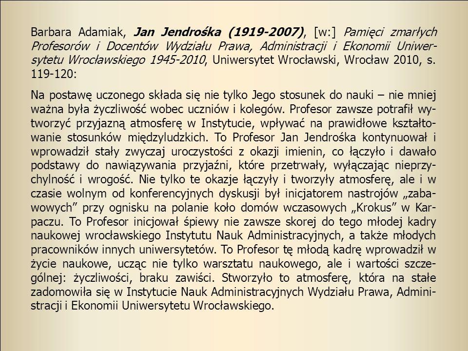 Barbara Adamiak, Jan Jendrośka (1919-2007), [w:] Pamięci zmarłych Profesorów i Docentów Wydziału Prawa, Administracji i Ekonomii Uniwer-sytetu Wrocławskiego 1945-2010, Uniwersytet Wrocławski, Wrocław 2010, s. 119-120: